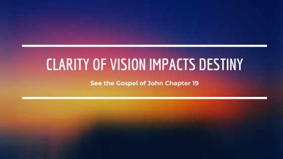 Clarity of Vision Impacts Destiny - See John 19