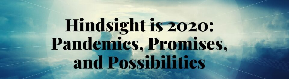 Hindsight is 20/20: Pandemics, Promises, and Possibilities